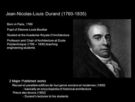 Jean-Nicolas-Louis Durand (1760-1835) Born in Paris, 1760 Pupil of Etienne-Louis Boullee Studied at the Academie Royale D'Architecture Professor and Chair.