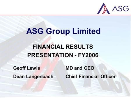 ASG Group Limited FINANCIAL RESULTS PRESENTATION - FY2006 Geoff LewisMD and CEO Dean LangenbachChief Financial Officer.
