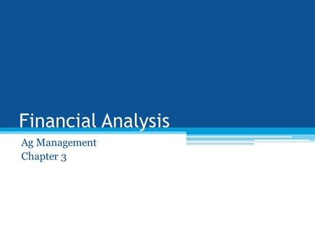 Financial Analysis Ag Management Chapter 3. Objectives Know the three kinds of financial analysis Be able to calculate liquidity, solvency, and equity.