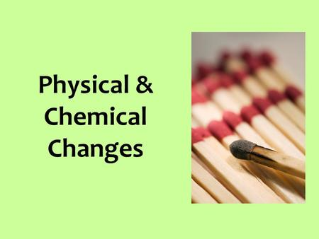 Physical & Chemical Changes. What is a physical change? In physical changes, matter may look, act, or feel different. But it is still the SAME thing.