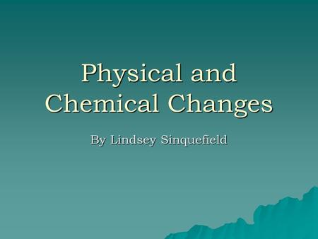 Physical and Chemical Changes By Lindsey Sinquefield.