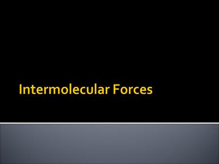  So far in this unit we have been discussing intramolecular forces  Intramolecular forces = forces within the molecule (chemical bonds)  Now let's.