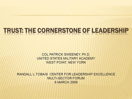 1 COL PATRICK SWEENEY, Ph.D. UNITED STATES MILITARY ACADEMY WEST POINT, NEW YORK RANDALL L.TOBAIS CENTER FOR LEADERSHIP EXCELLENCE MULTI-SECTOR FORUM 6.