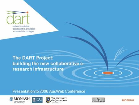 The DART Project: building the new collaborative e- research infrastructure Presentation to 2006 AusWeb Conference.