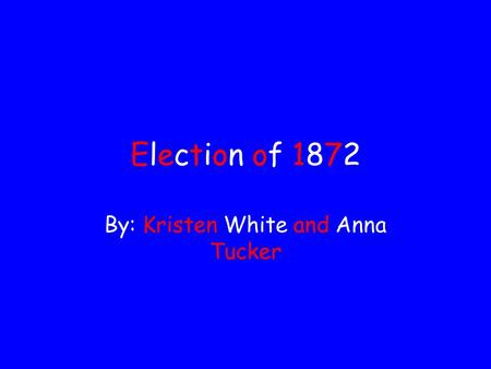 Election of 1872Election of 1872 By: Kristen White and Anna Tucker.