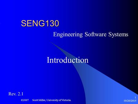 10/20/2015 ©2007 Scott Miller, University of Victoria. 1 SENG130 Engineering Software Systems Introduction Rev. 2.1.