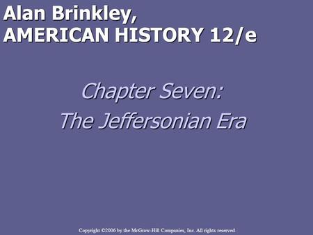 Copyright ©2006 by the McGraw-Hill Companies, Inc. All rights reserved. Alan Brinkley, AMERICAN HISTORY 12/e Chapter Seven: The Jeffersonian Era.