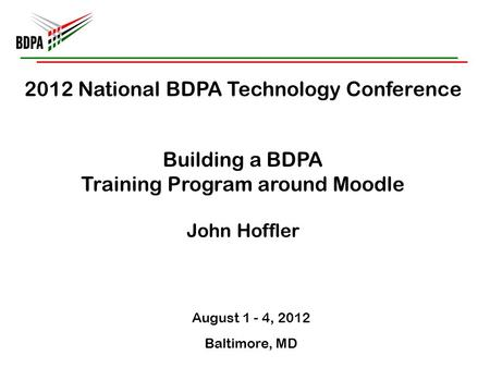 2012 National BDPA Technology Conference Building a BDPA Training Program around Moodle John Hoffler August 1 - 4, 2012 Baltimore, MD.
