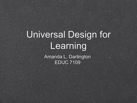 Universal Design for Learning Amanda L. Darlington EDUC 7109 Amanda L. Darlington EDUC 7109.