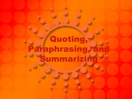 Quoting, Paraphrasing, and Summarizing. The Difference… Quoting: must be identical to the original. They must match the source document word for word.