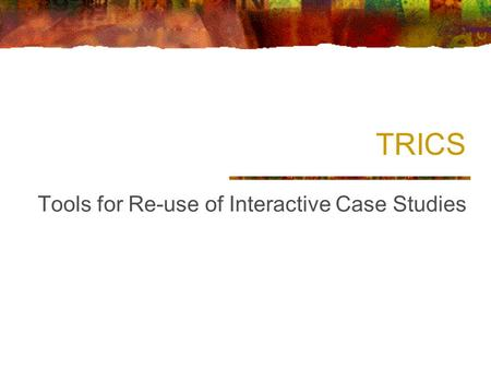 TRICS Tools for Re-use of Interactive Case Studies.