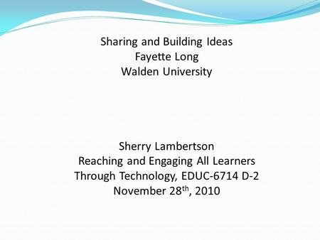 Sharing and Building Ideas Fayette Long Walden University Sherry Lambertson Reaching and Engaging All Learners Through Technology, EDUC-6714 D-2 November.