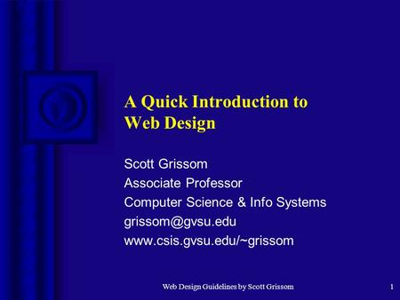 Web Design Guidelines by Scott Grissom1 A Quick Introduction to Web Design Scott Grissom Associate Professor Computer Science & Info Systems