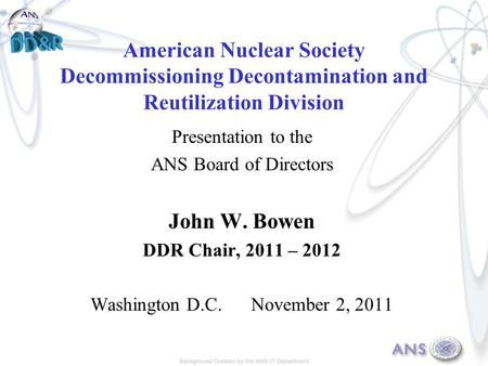 American Nuclear Society Decommissioning Decontamination and Reutilization Division Presentation to the ANS Board of Directors John W. Bowen DDR Chair,