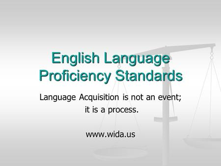 English Language Proficiency Standards Language Acquisition is not an event; it is a process. it is a process.www.wida.us.