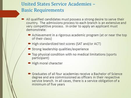 United States Service Academies – Basic Requirements  All qualified candidates must possess a strong desire to serve their country. The admissions process.
