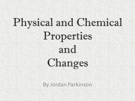 Physical and Chemical Properties and Changes By Jordan Parkinson.