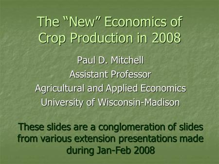 "The ""New"" Economics of Crop Production in 2008 Paul D. Mitchell Assistant Professor Agricultural and Applied Economics University of Wisconsin-Madison."