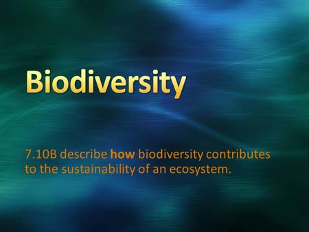 Biodiversity 7.10B describe how biodiversity contributes to the sustainability of an ecosystem.