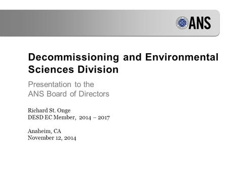 Decommissioning and Environmental Sciences Division Presentation to the ANS Board of Directors Richard St. Onge DESD EC Member, 2014 – 2017 Anaheim, CA.