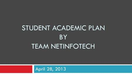STUDENT ACADEMIC PLAN BY TEAM NETINFOTECH April 28, 2013.