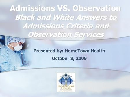 Admissions VS. Observation Black and White Answers to Admissions Criteria and Observation Services Presented by: HomeTown Health October 8, 2009.