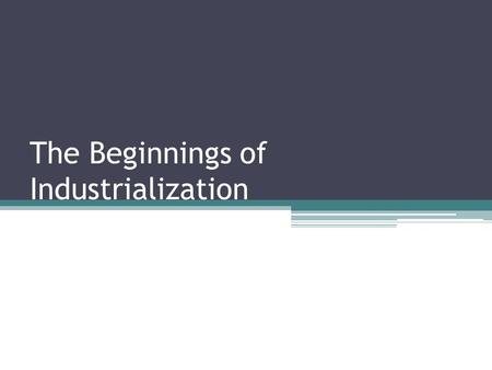 The Beginnings of Industrialization. What is the Industrial Revolution? Greatly increased output of machine-made goods that began in England. It began.