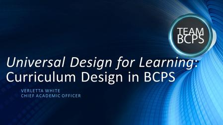 Universal Design for Learning: Curriculum Design in BCPS VERLETTA WHITE CHIEF ACADEMIC OFFICER.