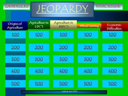 Updated: April 2009 JEOPARDY Origins of Agriculture Economic Difficulties Agriculture in MDC'S Wheat Farming Agriculture in LDC'S 100 200 300 400 500 100.