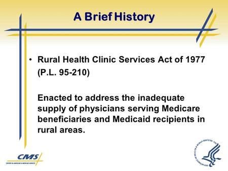A Brief History Rural Health Clinic Services Act of 1977 (P.L. 95-210) Enacted to address the inadequate supply of physicians serving Medicare beneficiaries.