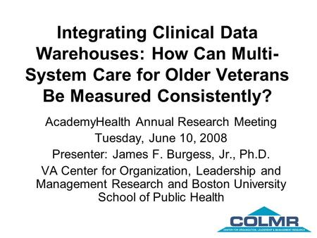 Integrating Clinical Data Warehouses: How Can Multi- System Care for Older Veterans Be Measured Consistently? AcademyHealth Annual Research Meeting Tuesday,