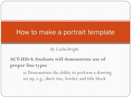 How to make a portrait template By Carlin Bright ACT-IED-8. Students will demonstrate use of proper line types a) Demonstrate the ability to perform a.