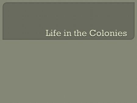  What was life like in the colonies?  Was day to day life the same in all three colonial region?
