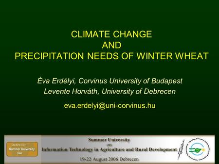 CLIMATE CHANGE AND PRECIPITATION NEEDS OF WINTER WHEAT Éva Erdélyi, Corvinus University of Budapest Levente Horváth, University of Debrecen
