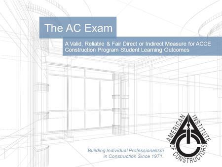 Building Individual Professionalism in Construction Since 1971. A Valid, Reliable & Fair Direct or Indirect Measure for ACCE Construction Program Student.