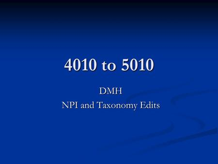 4010 to 5010 DMH NPI and Taxonomy Edits. Providers and Service Scenarios Kinds of Providers Kinds of Providers County owned-and-operated facilities County.