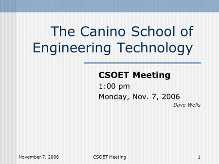 November 7, 2006CSOET Meeting1 The Canino School of Engineering Technology CSOET Meeting 1:00 pm Monday, Nov. 7, 2006 - Dave Wells.