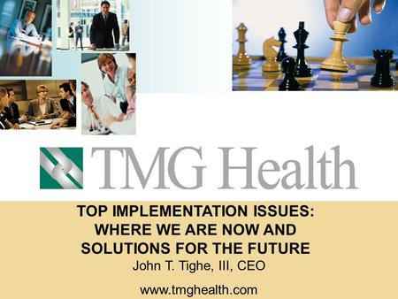 TOP IMPLEMENTATION ISSUES: WHERE WE ARE NOW AND SOLUTIONS FOR THE FUTURE John T. Tighe, III, CEO www.tmghealth.com.