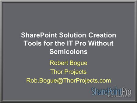 SharePoint Solution Creation Tools for the IT Pro Without Semicolons Robert Bogue Thor Projects