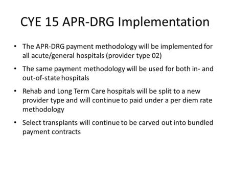 CYE 15 APR-DRG Implementation The APR-DRG payment methodology will be implemented for all acute/general hospitals (provider type 02) The same payment methodology.
