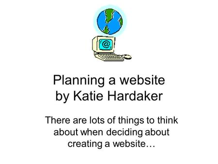 Planning a website by Katie Hardaker There are lots of things to think about when deciding about creating a website…