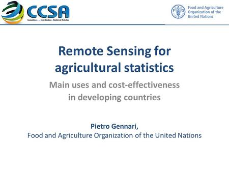 Remote Sensing for agricultural statistics Main uses and cost-effectiveness in developing countries Insert own member logo here Pietro Gennari, Food and.