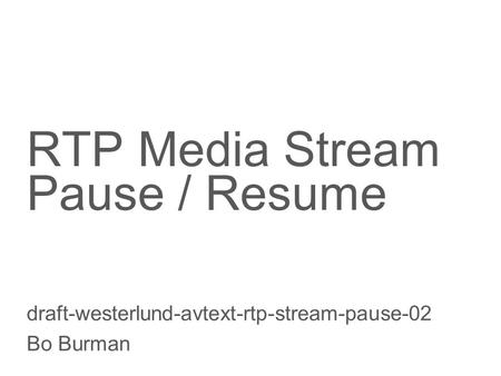 Slide title 70 pt CAPITALS Slide subtitle minimum 30 pt RTP Media Stream Pause / Resume draft-westerlund-avtext-rtp-stream-pause-02 Bo Burman.