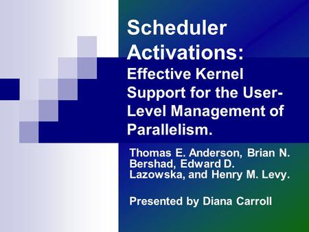 Scheduler Activations: Effective Kernel Support for the User- Level Management of Parallelism. Thomas E. Anderson, Brian N. Bershad, Edward D. Lazowska,