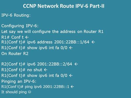CCNP Network Route IPV-6 Part-II IPV-6 Routing: Configuring IPV-6: Let say we will configure the address on Router R1 R1# Conf t  R1(Conf t)# ipv6 address.