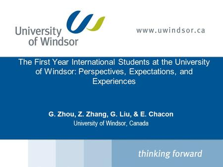 The First Year International Students at the University of Windsor: Perspectives, Expectations, and Experiences G. Zhou, Z. Zhang, G. Liu, & E. Chacon.