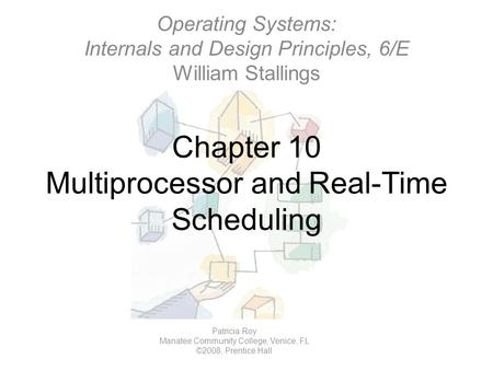 Chapter 10 Multiprocessor and Real-Time Scheduling Operating Systems: Internals and Design Principles, 6/E William Stallings Patricia Roy Manatee Community.