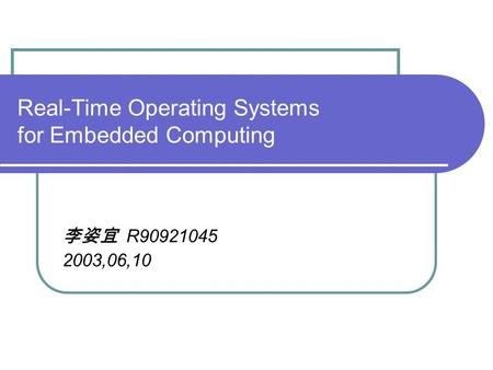 Real-Time Operating Systems for Embedded Computing 李姿宜 R90921045 2003,06,10.