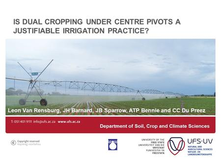 IS DUAL CROPPING UNDER CENTRE PIVOTS A JUSTIFIABLE IRRIGATION PRACTICE? Leon Van Rensburg, JH Barnard, JB Sparrow, ATP Bennie and CC Du Preez Department.