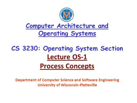 Computer Architecture and Operating Systems CS 3230: Operating System Section Lecture OS-1 Process Concepts Department of Computer Science and Software.